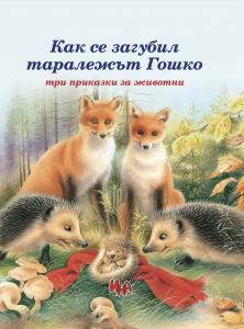 Корица: Как се загубил таралежът Гошко – три приказки за животни